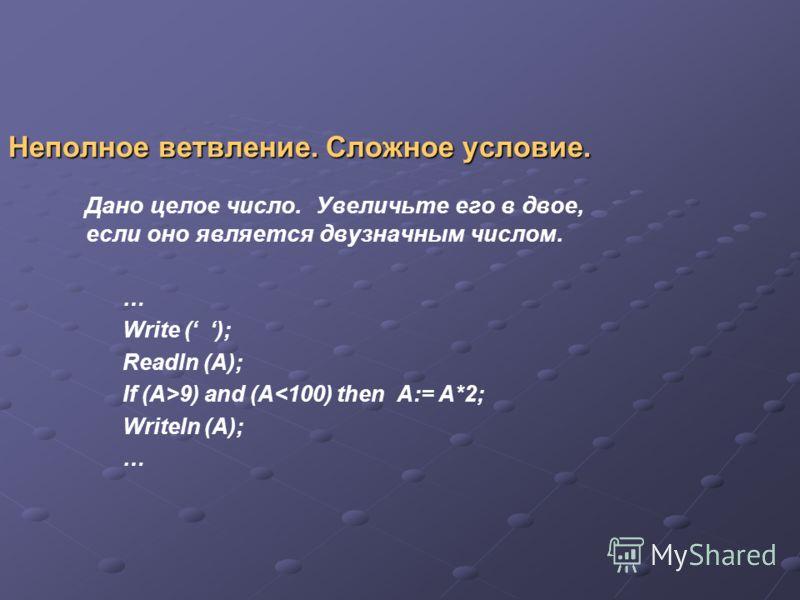 Неполное ветвление. Сложное условие. Дано целое число. Увеличьте его в двое, если оно является двузначным числом. … Write ( ); Readln (A); If (A>9) and (A