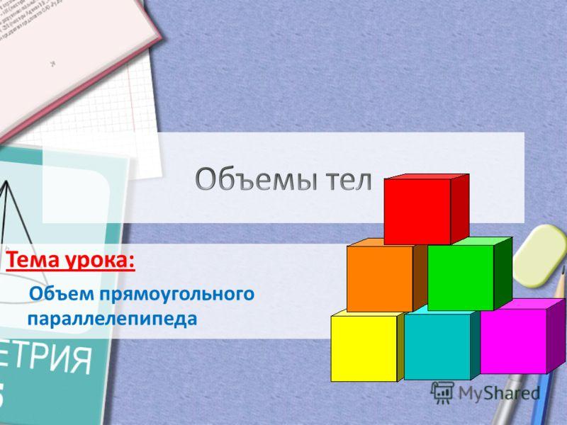 Тема урока: Объем прямоугольного параллелепипеда