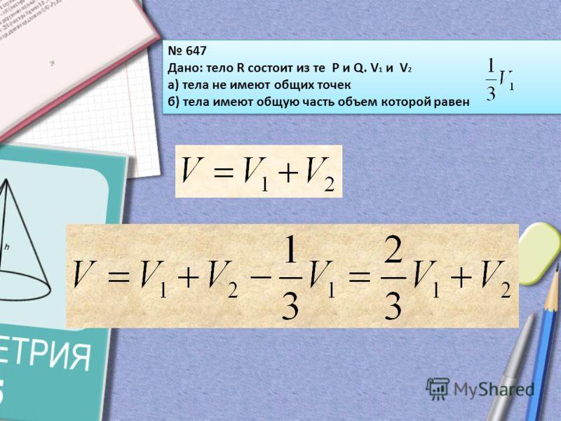 647 Дано: тело R состоит из те P и Q. V 1 и V 2 а) тела не имеют общих точек б) тела имеют общую часть объем которой равен 647 Дано: тело R состоит из те P и Q. V 1 и V 2 а) тела не имеют общих точек б) тела имеют общую часть объем которой равен
