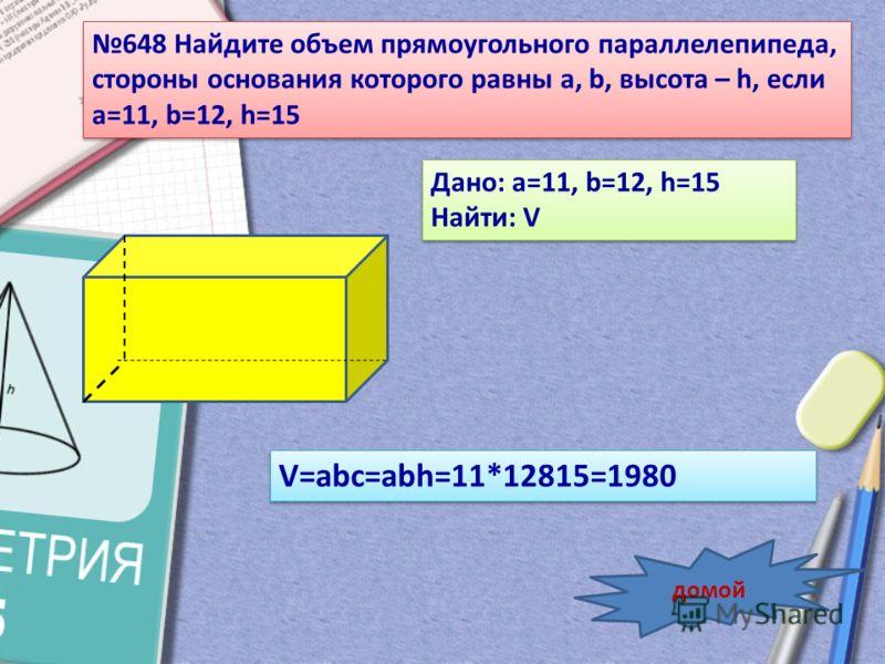648 Найдите объем прямоугольного параллелепипеда, стороны основания которого равны a, b, высота – h, если a=11, b=12, h=15 Дано: a=11, b=12, h=15 Найти: V Дано: a=11, b=12, h=15 Найти: V V=abc=abh=11*12815=1980 домой