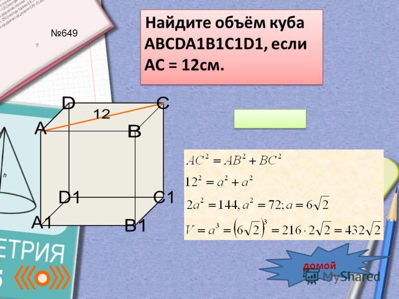 Найдите объём куба ABCDA1B1C1D1, если AC = 12см. 649 домой