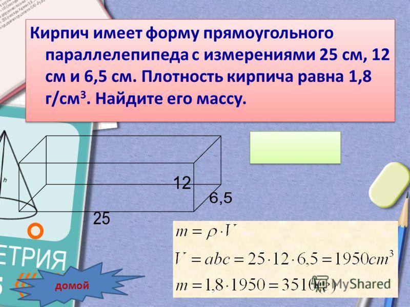 Кирпич имеет форму прямоугольного параллелепипеда с измерениями 25 см, 12 см и 6,5 см. Плотность кирпича равна 1,8 г/см 3. Найдите его массу. домой