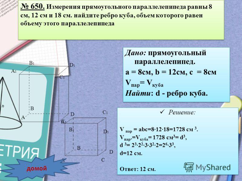 Дано: прямоугольный параллелепипед. а = 8см, b = 12см, с = 8см V пар = V куба Найти: d - ребро куба. Дано: прямоугольный параллелепипед. а = 8см, b = 12см, с = 8см V пар = V куба Найти: d - ребро куба. A B D A1A1 B1B1 C1C1 D1D1 C B1B1 D1D1 A1A1 C1C1