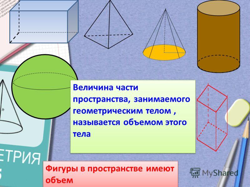 Фигуры в пространстве имеют объем Величина части пространства, занимаемого геометрическим телом, называется объемом этого тела