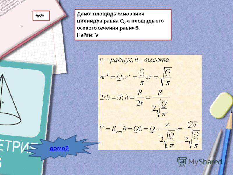 669 Дано: площадь основания цилиндра равна Q, а площадь его осевого сечения равна S Найти: V домой