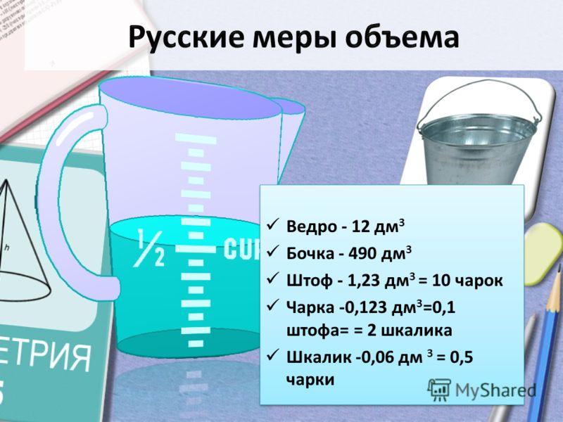 Ведро - 12 дм 3 Бочка - 490 дм 3 Штоф - 1,23 дм 3 = 10 чарок Чарка -0,123 дм 3 =0,1 штофа= = 2 шкалика Шкалик -0,06 дм 3 = 0,5 чарки Ведро - 12 дм 3 Бочка - 490 дм 3 Штоф - 1,23 дм 3 = 10 чарок Чарка -0,123 дм 3 =0,1 штофа= = 2 шкалика Шкалик -0,06 д