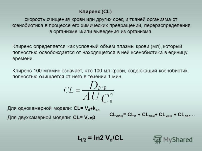 Клиренс (CL) скорость очищения крови или других сред и тканей организма от ксенобиотика в процессе его химических превращений, перераспределения в организме и/или выведения из организма. Клиренс определяется как условный объем плазмы крови (мл), кото