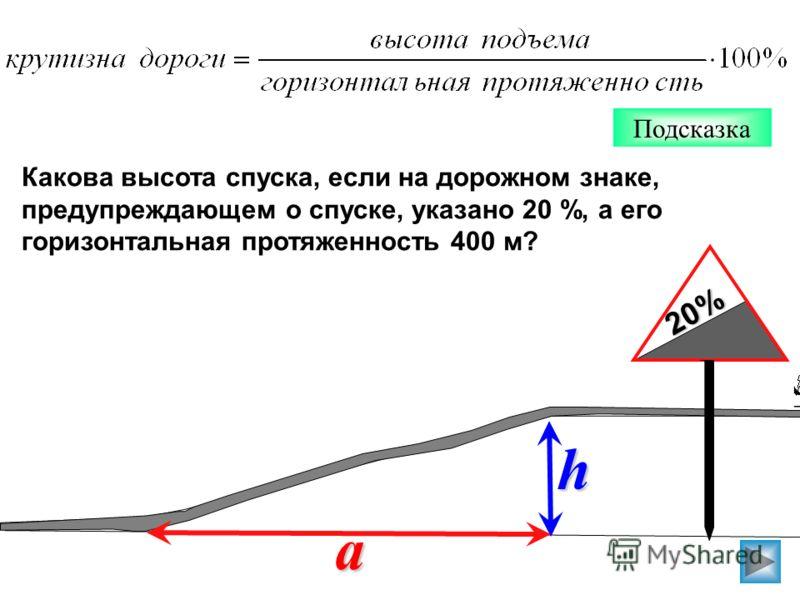 Какова высота спуска, если на дорожном знаке, предупреждающем о спуске, указано 20 %, а его горизонтальная протяженность 400 м? h a 20%