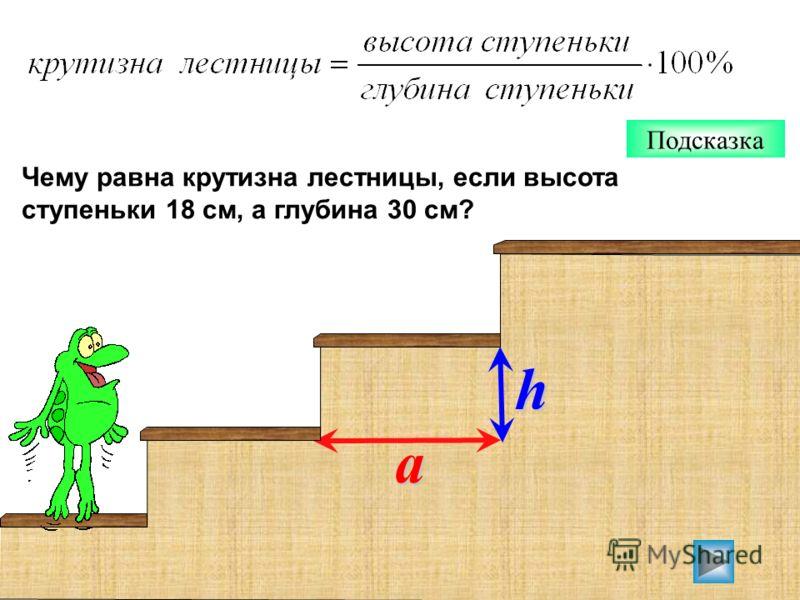Подсказка Чему равна крутизна лестницы, если высота ступеньки 18 см, а глубина 30 см? h a