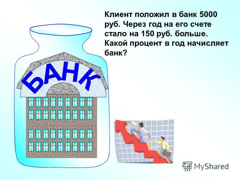 Клиент положил в банк 5000 руб. Через год на его счете стало на 150 руб. больше. Какой процент в год начисляет банк?