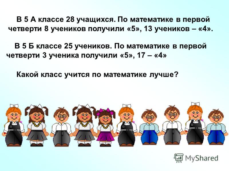 В 5 А классе 28 учащихся. По математике в первой четверти 8 учеников получили «5», 13 учеников – «4». В 5 Б классе 25 учеников. По математике в первой четверти 3 ученика получили «5», 17 – «4» Какой класс учится по математике лучше?