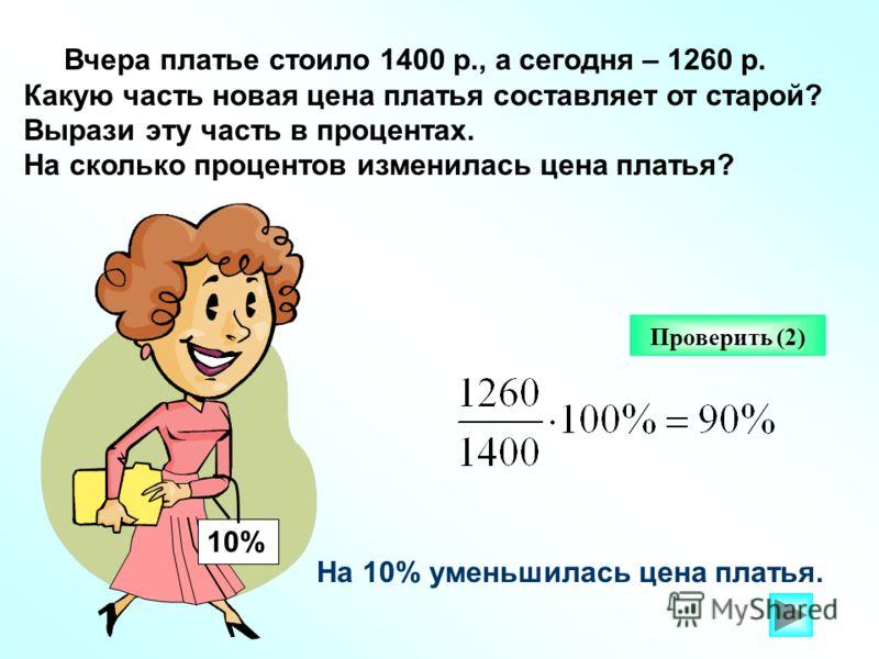 Вчера платье стоило 1400 р., а сегодня – 1260 р. Какую часть новая цена платья составляет от старой? Вырази эту часть в процентах. На сколько процентов изменилась цена платья? Проверить (2) На 10% уменьшилась цена платья. 10%