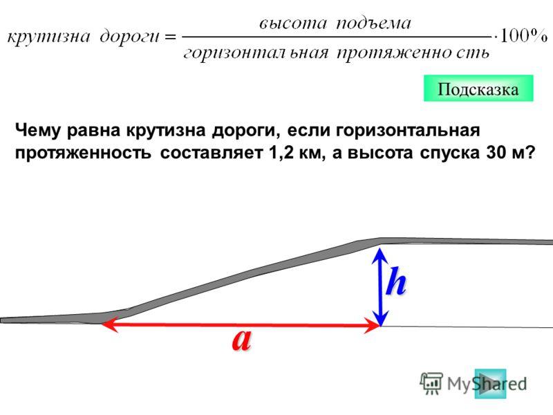 Чему равна крутизна дороги, если горизонтальная протяженность составляет 1,2 км, а высота спуска 30 м? Подсказкаh a