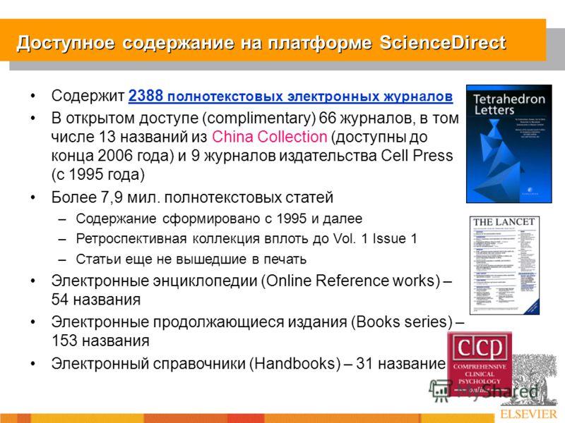 Доступное содержание на платформе ScienceDirect Содержит 2388 полнотекстовых электронных журналов В открытом доступе (complimentary) 66 журналов, в том числе 13 названий из China Collection (доступны до конца 2006 года) и 9 журналов издательства Cell