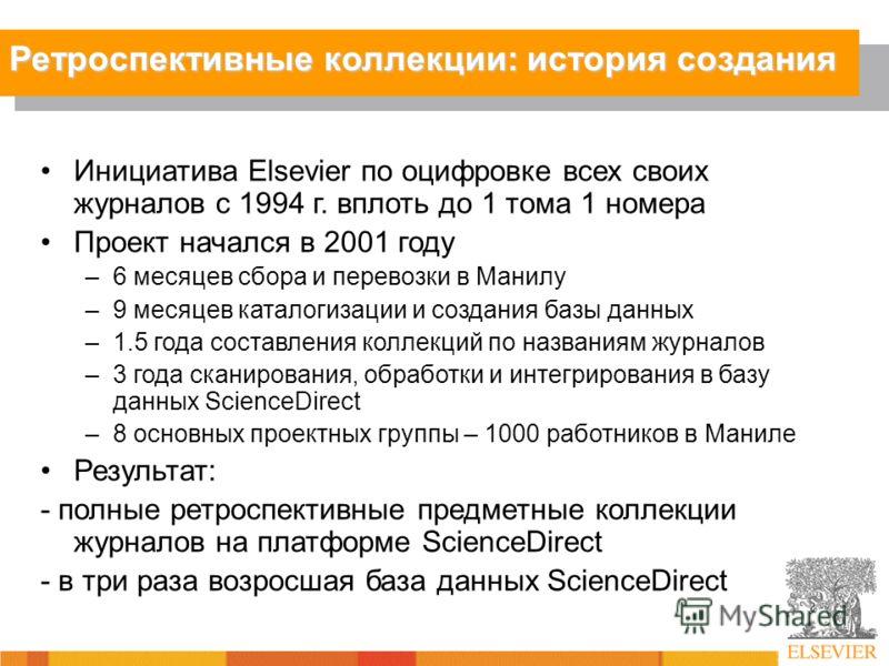 Инициатива Elsevier по оцифровке всех своих журналов с 1994 г. вплоть до 1 тома 1 номера Проект начался в 2001 году –6 месяцев сбора и перевозки в Манилу –9 месяцев каталогизации и создания базы данных –1.5 года составления коллекций по названиям жур