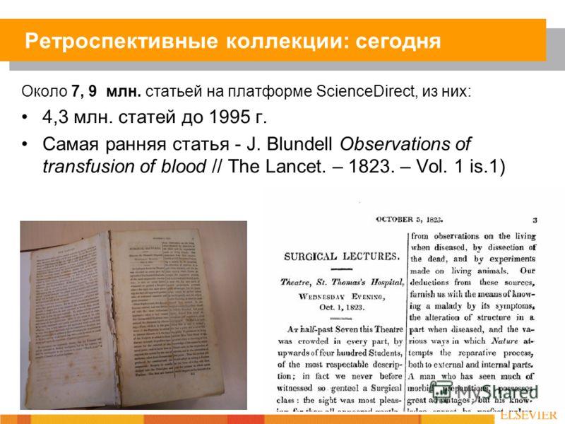 Около 7, 9 млн. статьей на платформе ScienceDirect, из них: 4,3 млн. статей до 1995 г. Самая ранняя статья - J. Blundell Observations of transfusion of blood // The Lancet. – 1823. – Vol. 1 is.1) Ретроспективные коллекции: сегодня