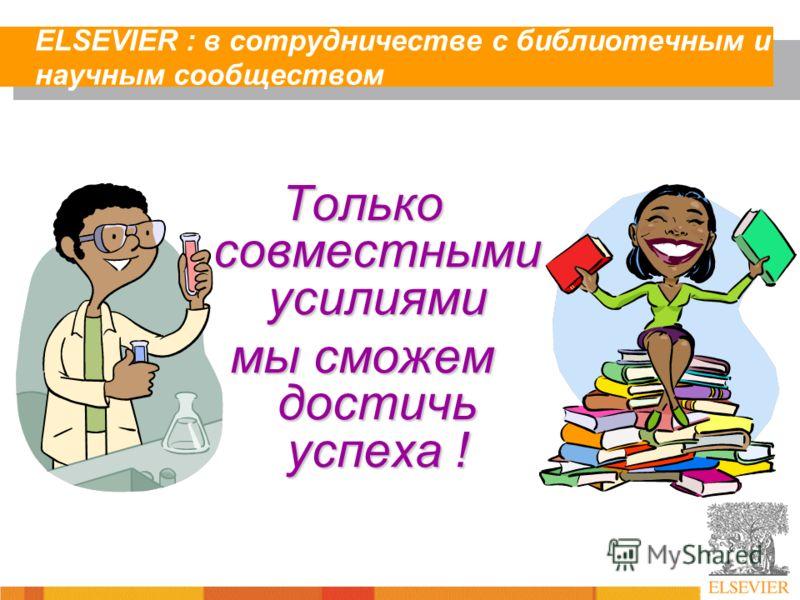 ELSEVIER : в сотрудничестве с библиотечным и научным сообществом Только совместными усилиями мы сможем достичь успеха !