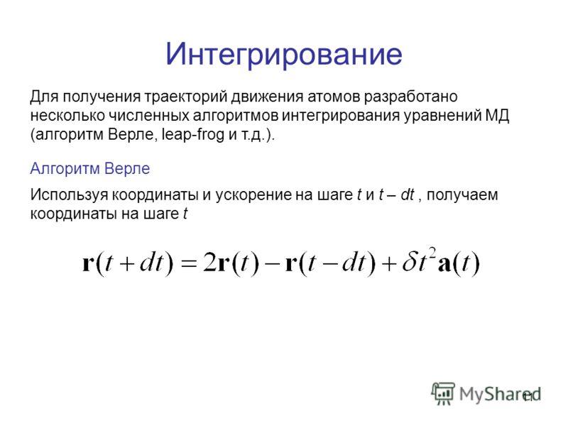 11 Интегрирование Для получения траекторий движения атомов разработано несколько численных алгоритмов интегрирования уравнений МД (алгоритм Верле, leap-frog и т.д.). Алгоритм Верле Используя координаты и ускорение на шаге t и t – dt, получаем координ