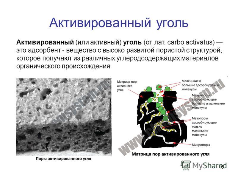 6 Активированный уголь Активированный (или активный) уголь (от лат. carbo activatus) это адсорбент - вещество с высоко развитой пористой структурой, которое получают из различных углеродсодержащих материалов органического происхождения