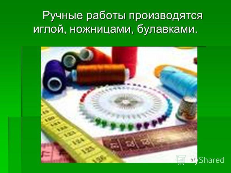Ручные работы производятся иглой, ножницами, булавками. Ручные работы производятся иглой, ножницами, булавками.