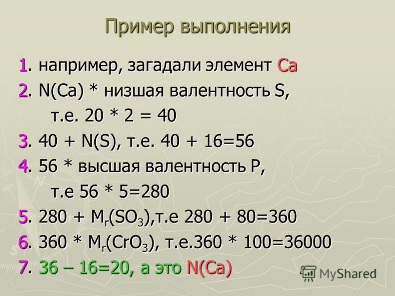 Пример выполнения 1. например, загадали элемент Са 2. N(Са) * низшая валентность S, т.е. 20 * 2 = 40 т.е. 20 * 2 = 40 3. 40 + N(S), т.е. 40 + 16=56 4. 56 * высшая валентность Р, т.е 56 * 5=280 т.е 56 * 5=280 5. 280 + М r (SО 3 ),т.е 280 + 80=360 6. 3