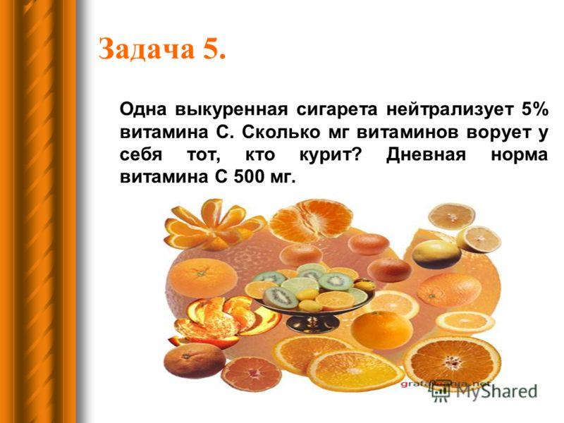 Задача 5. Одна выкуренная сигарета нейтрализует 5% витамина С. Сколько мг витаминов ворует у себя тот, кто курит? Дневная норма витамина С 500 мг.