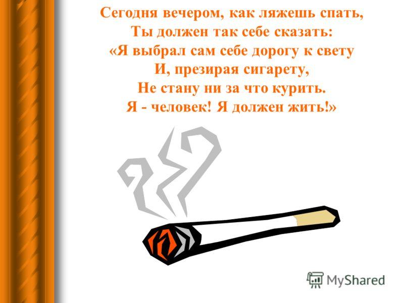 Сегодня вечером, как ляжешь спать, Ты должен так себе сказать: «Я выбрал сам себе дорогу к свету И, презирая сигарету, Не стану ни за что курить. Я - человек! Я должен жить!»