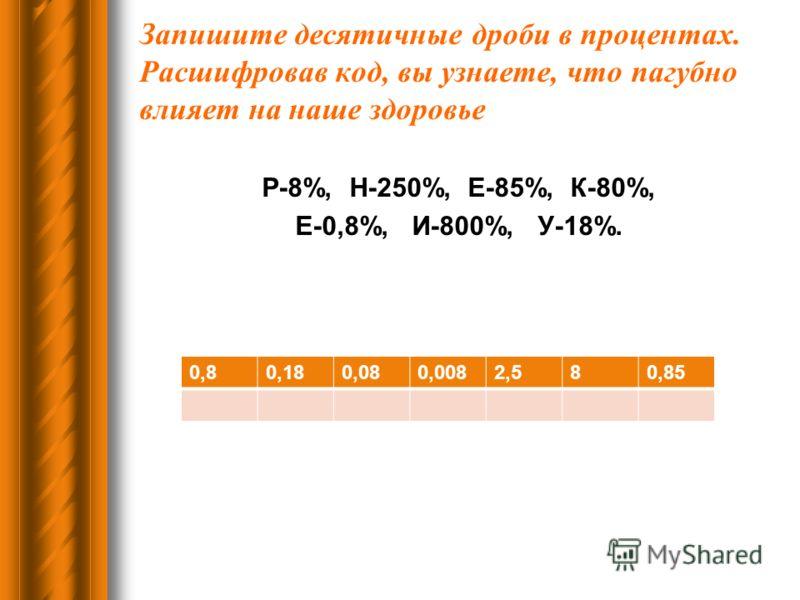 Запишите десятичные дроби в процентах. Расшифровав код, вы узнаете, что пагубно влияет на наше здоровье Р-8%, Н-250%, Е-85%, К-80%, Е-0,8%, И-800%, У-18%. 0,80,180,080,0082,580,85