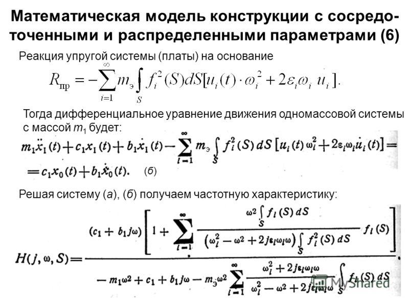 27 Математическая модель конструкции с сосредо- точенными и распределенными параметрами (6) Реакция упругой системы (платы) на основание (б)(б) Решая систему (а), (б) получаем частотную характеристику: Тогда дифференциальное уравнение движения однома