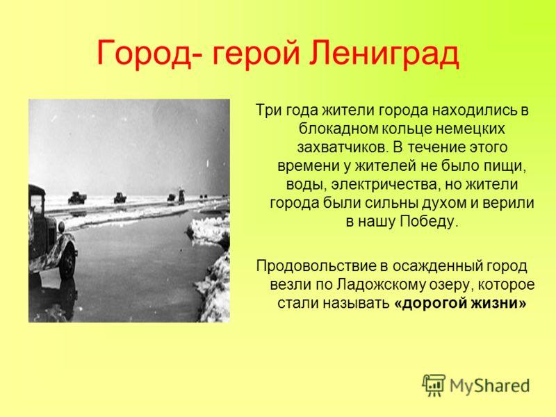 Город- герой Лениград Три года жители города находились в блокадном кольце немецких захватчиков. В течение этого времени у жителей не было пищи, воды, электричества, но жители города были сильны духом и верили в нашу Победу. Продовольствие в осажденн