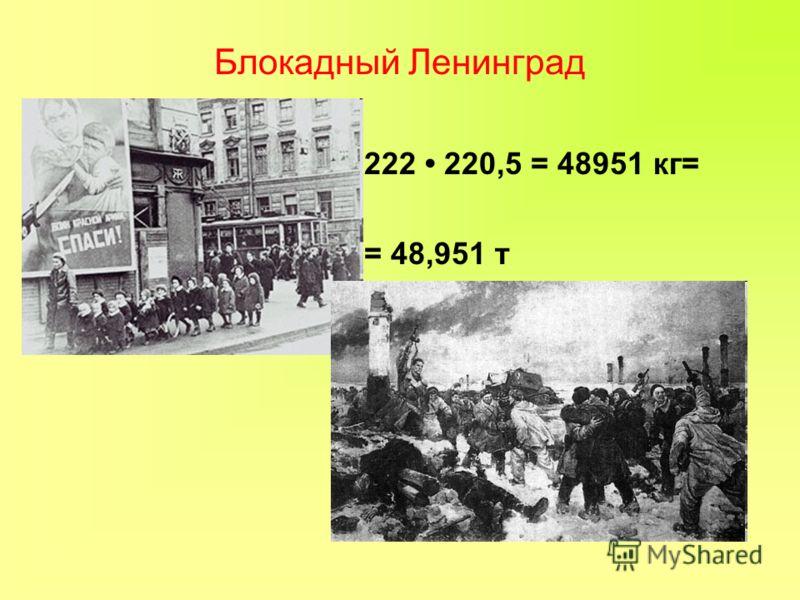 Блокадный Ленинград 222 220,5 = 48951 кг= = 48,951 т