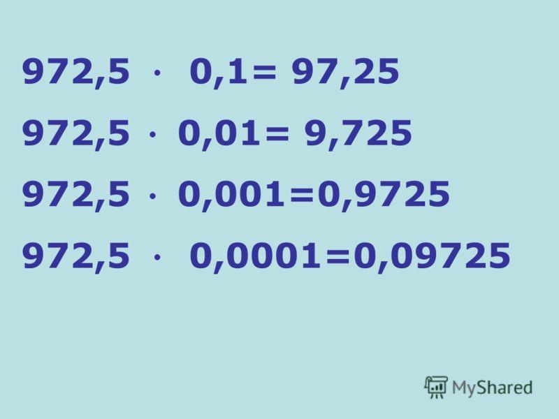 972,5 0,1= 97,25 972,5 0,01= 9,725 972,5 0,001=0,9725 972,5 0,0001=0,09725
