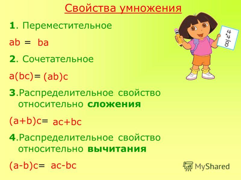 Свойства умножения 1. Переместительное ab = 2. Сочетательное а(bc)= 3.Распределительное свойство относительно сложения (а+b)c= 4.Распределительное свойство относительно вычитания (a-b)c= ba (ab)c aс+bc aс-bc