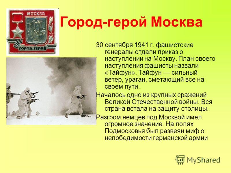 Город-герой Москва 30 сентября 1941 г. фашистские генералы отдали приказ о наступлении на Москву. План своего наступления фашисты назвали «Тайфун». Тайфун сильный ветер, ураган, сметающий все на своем пути. Началось одно из крупных сражений Великой О