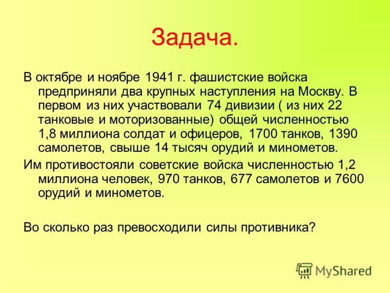 Задача. В октябре и ноябре 1941 г. фашистские войска предприняли два крупных наступления на Москву. В первом из них участвовали 74 дивизии ( из них 22 танковые и моторизованные) общей численностью 1,8 миллиона солдат и офицеров, 1700 танков, 1390 сам