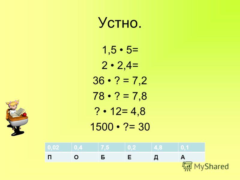 Устно. 1,5 5= 2 2,4= 36 ? = 7,2 78 ? = 7,8 ? 12= 4,8 1500 ?= 30 0,020,47,50,24,80,1 ПОБЕДА