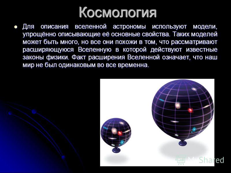 Космология Для описания вселенной астрономы используют модели, упрощённо описывающие её основные свойства. Таких моделей может быть много, но все они похожи в том, что рассматривают расширяющуюся Вселенную в которой действуют известные законы физики.