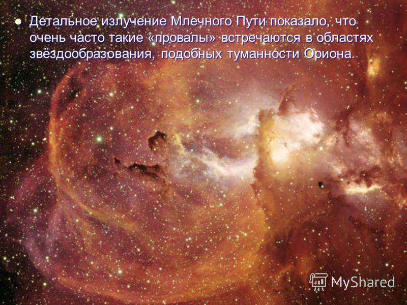 Детальное излучение Млечного Пути показало, что очень часто такие «провалы» встречаются в областях звёздообразования, подобных туманности Ориона. Детальное излучение Млечного Пути показало, что очень часто такие «провалы» встречаются в областях звёзд