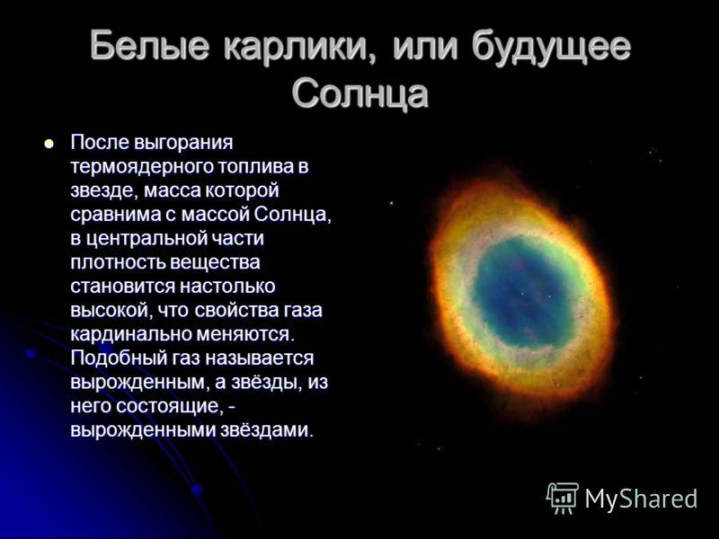 Белые карлики, или будущее Солнца После выгорания термоядерного топлива в звезде, масса которой сравнима с массой Солнца, в центральной части плотность вещества становится настолько высокой, что свойства газа кардинально меняются. Подобный газ называ