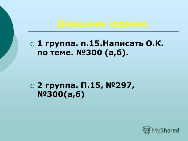 Домашнее задание. 1 группа. п.15.Написать О.К. по теме. 300 (а,б). 2 группа. П.15, 297, 300(а,б)