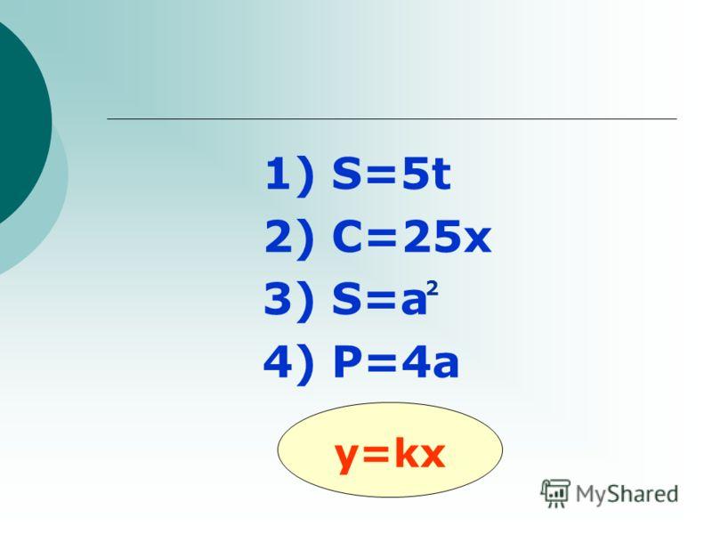 1) S=5t 2) C=25x 3) S=а 4) P=4a y=kx 2