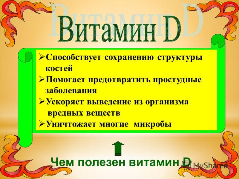 Чем полезен витамин D Способствует сохранению структуры костей Помогает предотвратить простудные заболевания Ускоряет выведение из организма вредных веществ Уничтожает многие микробы