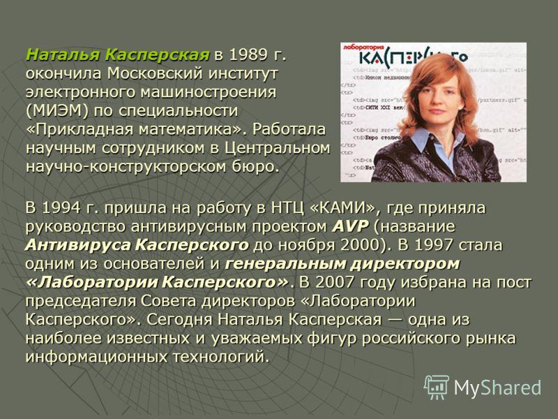 В 1994 г. пришла на работу в НТЦ «КАМИ», где приняла руководство антивирусным проектом AVP (название Антивируса Касперского до ноября 2000). В 1997 стала одним из основателей и генеральным директором «Лаборатории Касперского». В 2007 году избрана на