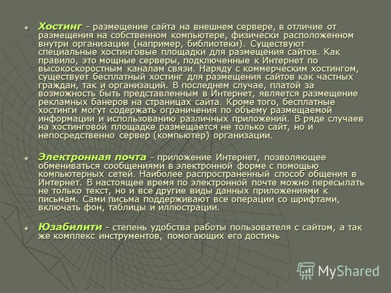 Хостинг - размещение сайта на внешнем сервере, в отличие от размещения на собственном компьютере, физически расположенном внутри организации (например, библиотеки). Существуют специальные хостинговые площадки для размещения сайтов. Как правило, это м