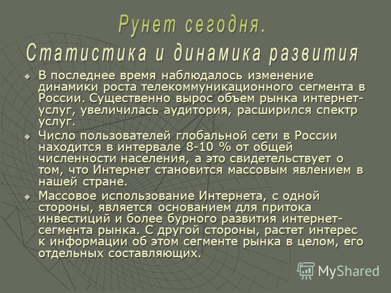 В последнее время наблюдалось изменение динамики роста телекоммуникационного сегмента в России. Существенно вырос объем рынка интернет- услуг, увеличилась аудитория, расширился спектр услуг. В последнее время наблюдалось изменение динамики роста теле