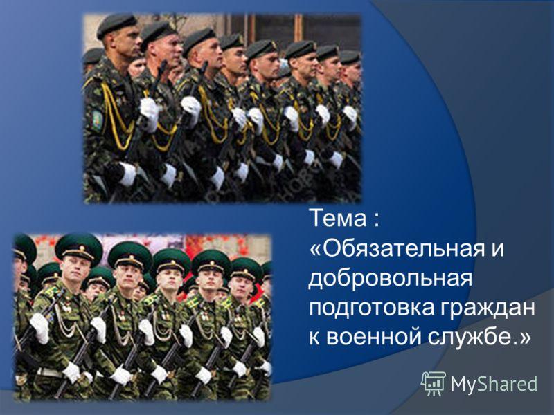 Тема : «Обязательная и добровольная подготовка граждан к военной службе.»