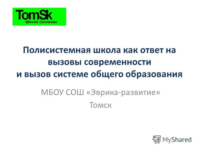 Полисистемная школа как ответ на вызовы современности и вызов системе общего образования МБОУ СОШ «Эврика-развитие» Томск