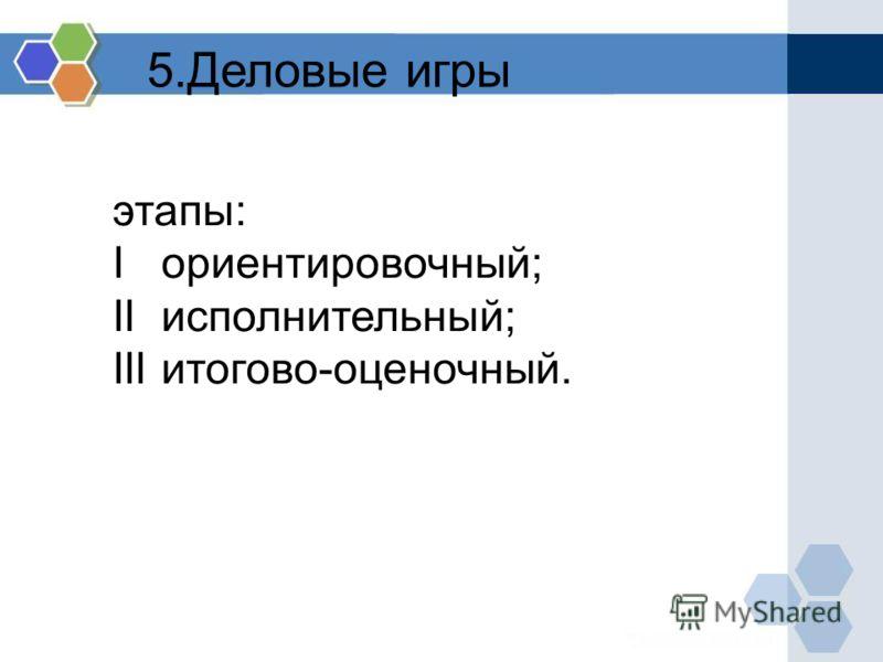 5.Деловые игры этапы: I ориентировочный; II исполнительный; III итогово-оценочный.