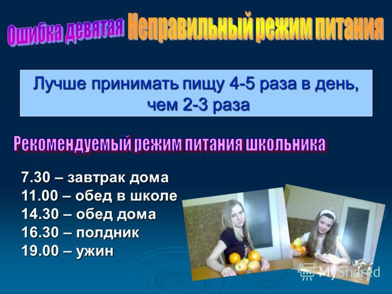 Лучше принимать пищу 4-5 раза в день, чем 2-3 раза чем 2-3 раза 7.30 – завтрак дома 11.00 – обед в школе 14.30 – обед дома 16.30 – полдник 19.00 – ужин