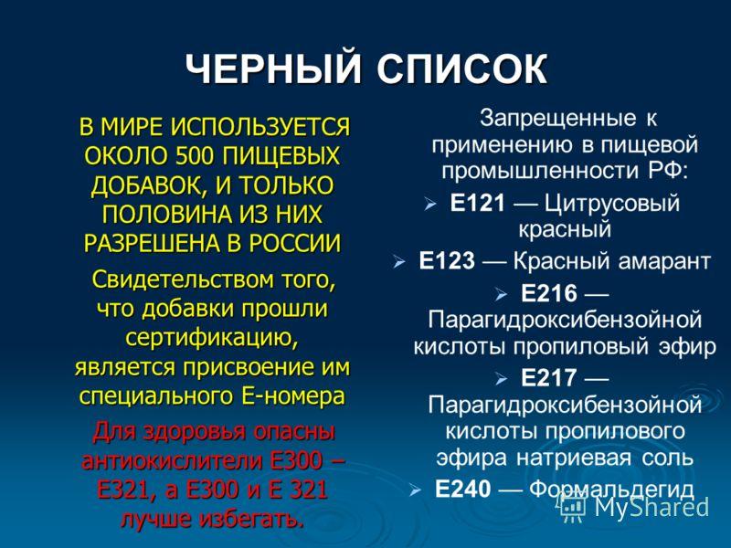 ЧЕРНЫЙ СПИСОК В МИРЕ ИСПОЛЬЗУЕТСЯ ОКОЛО 500 ПИЩЕВЫХ ДОБАВОК, И ТОЛЬКО ПОЛОВИНА ИЗ НИХ РАЗРЕШЕНА В РОССИИ В МИРЕ ИСПОЛЬЗУЕТСЯ ОКОЛО 500 ПИЩЕВЫХ ДОБАВОК, И ТОЛЬКО ПОЛОВИНА ИЗ НИХ РАЗРЕШЕНА В РОССИИ Свидетельством того, что добавки прошли сертификацию,